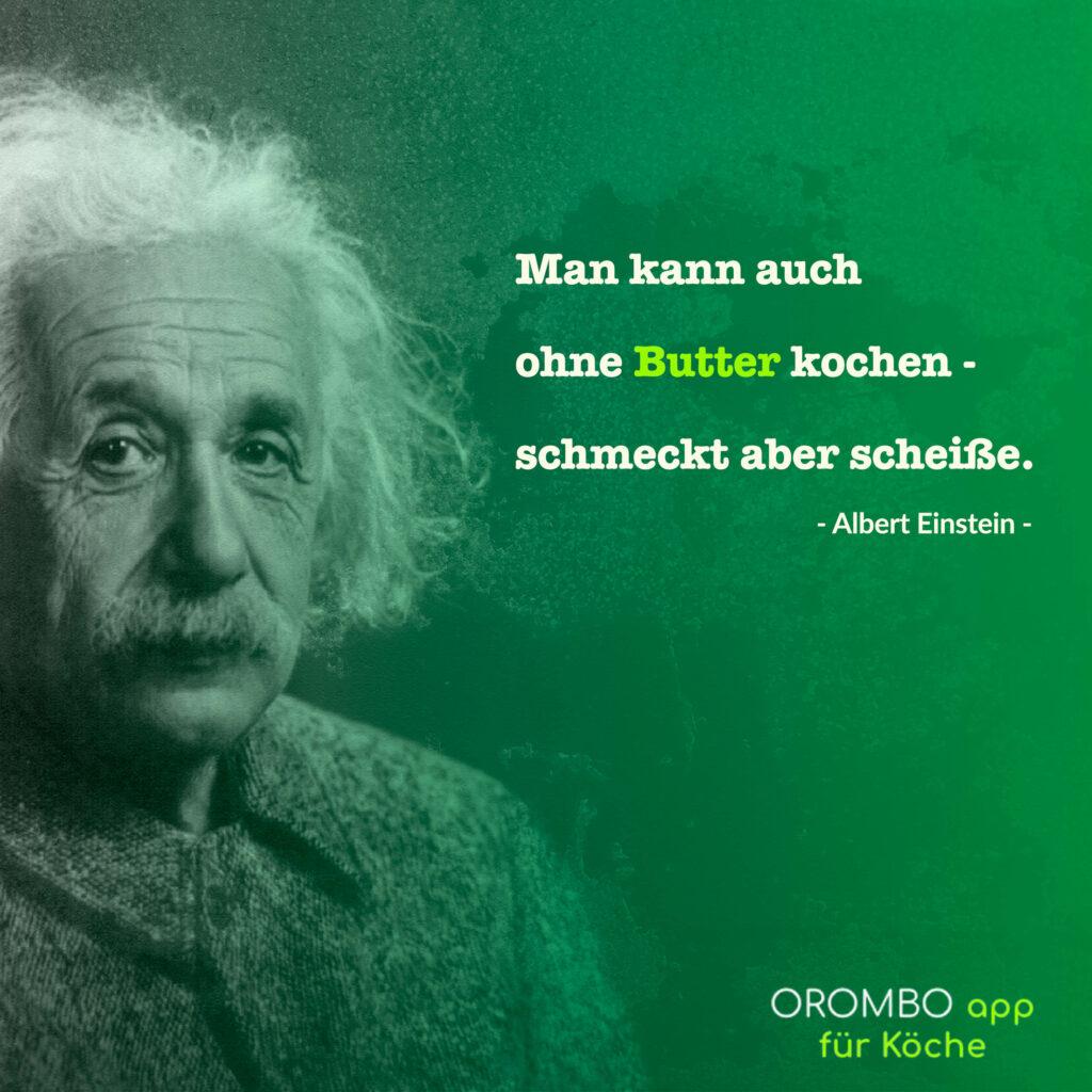 Man kann auch ohne Butter kochen. Schmeckt aber scheiße. Zitat Albert Einstein